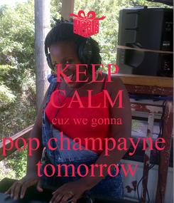 Poster: KEEP CALM cuz we gonna pop champayne  tomorrow