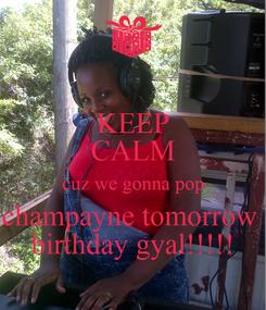 Poster: KEEP CALM cuz we gonna pop champayne tomorrow  birthday gyal!!!!!