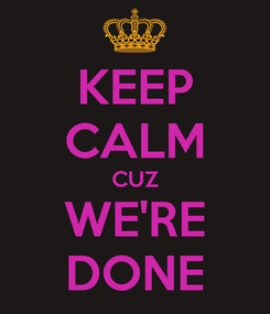 Poster: KEEP CALM CUZ WE'RE DONE