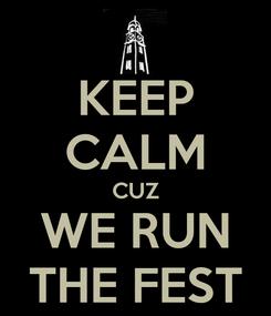 Poster: KEEP CALM CUZ WE RUN THE FEST