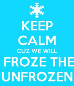 Poster: KEEP CALM CUZ WE WILL  FROZE THE UNFROZEN