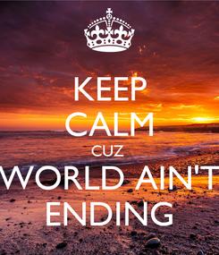 Poster: KEEP CALM CUZ  WORLD AIN'T ENDING