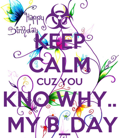 Poster: KEEP CALM CUZ YOU KNO WHY..  MY B_DAY