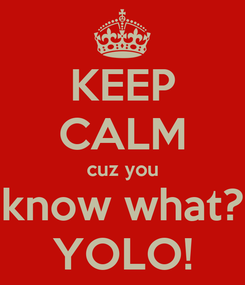 Poster: KEEP CALM cuz you know what? YOLO!