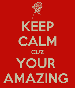 Poster: KEEP CALM CUZ YOUR  AMAZING