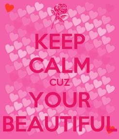 Poster: KEEP CALM CUZ YOUR BEAUTIFUL