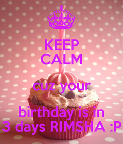 Poster: KEEP CALM cuz your birthday is in 3 days RIMSHA :P