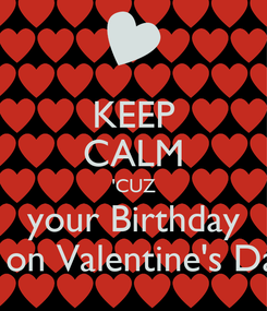 Poster: KEEP CALM 'CUZ your Birthday is on Valentine's Day