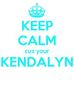 Poster: KEEP CALM cuz your KENDALYN