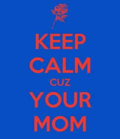 Poster: KEEP CALM CUZ YOUR MOM