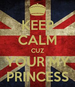 Poster: KEEP CALM CUZ YOUR MY PRINCESS