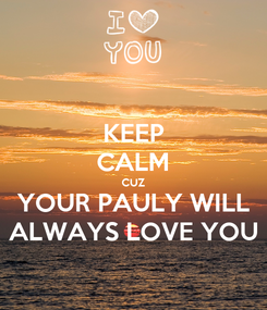 Poster: KEEP CALM CUZ YOUR PAULY WILL ALWAYS LOVE YOU