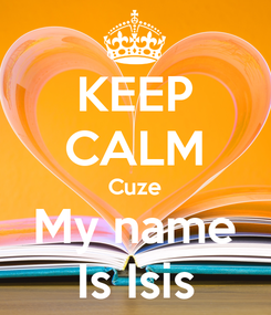 Poster: KEEP CALM Cuze My name Is Isis