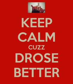 Poster: KEEP CALM CUZZ DROSE BETTER