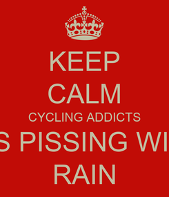 Poster: KEEP CALM CYCLING ADDICTS IT'S PISSING WITH RAIN