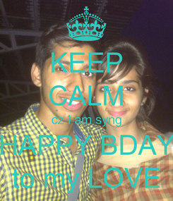 Poster: KEEP CALM cz I am syng HAPPY BDAY to my LOVE