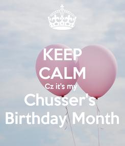 Poster: KEEP CALM Cz it's my  Chusser's  Birthday Month