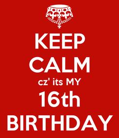 Poster: KEEP CALM cz' its MY 16th BIRTHDAY