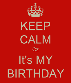 Poster: KEEP CALM Cz It's MY BIRTHDAY