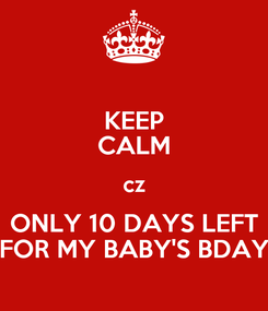 Poster: KEEP CALM cz ONLY 10 DAYS LEFT FOR MY BABY'S BDAY