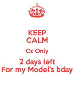Poster: KEEP CALM Cz Only 2 days left For my Model's bday