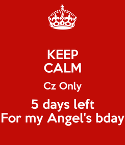 Poster: KEEP CALM Cz Only 5 days left For my Angel's bday