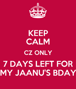 Poster: KEEP CALM CZ ONLY 7 DAYS LEFT FOR MY JAANU'S BDAY