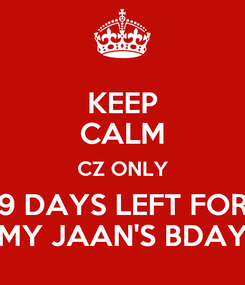 Poster: KEEP CALM CZ ONLY 9 DAYS LEFT FOR MY JAAN'S BDAY
