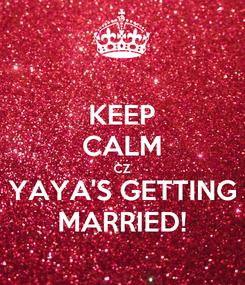 Poster: KEEP CALM CZ YAYA'S GETTING MARRIED!