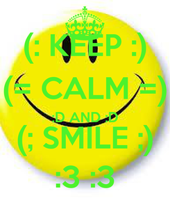 Poster: (: KEEP :) (= CALM =) :D AND :D (; SMILE ;) :3 :3