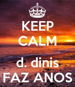Poster: KEEP CALM  d. dinis FAZ ANOS