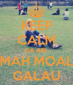 Poster: KEEP CALM DA ABI  MAH MOAL GALAU