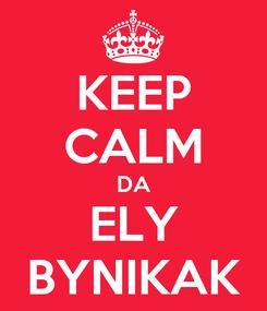 Poster: KEEP CALM DA ELY BYNIKAK