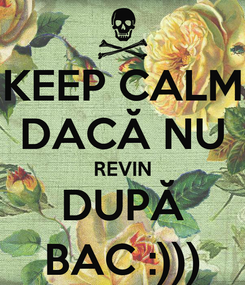 Poster: KEEP CALM DACĂ NU REVIN DUPĂ BAC :)))