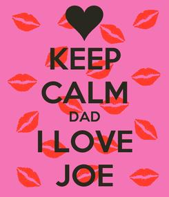 Poster: KEEP CALM DAD I LOVE JOE