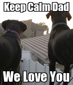 Poster: Keep Calm Dad We Love You