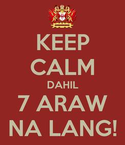 Poster: KEEP CALM DAHIL 7 ARAW NA LANG!