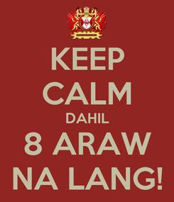 Poster: KEEP CALM DAHIL 8 ARAW NA LANG!