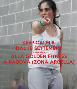 Poster: KEEP CALM & DAL 18 SETTEMBRE CI VEDIAMO ALLA GOLDEN FITNESS A PADOVA (ZONA ARCELLA)