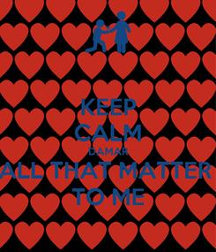 Poster: KEEP CALM DAMAR ALL THAT MATTER  TO ME