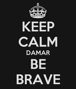 Poster: KEEP CALM DAMAR BE BRAVE