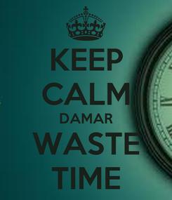 Poster: KEEP CALM DAMAR WASTE TIME