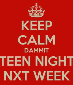 Poster: KEEP CALM DAMMIT TEEN NIGHT NXT WEEK