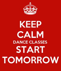Poster: KEEP CALM DANCE CLASSES START TOMORROW