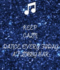 Poster: KEEP CALM & DANCE EVERY FIDAY AT LOBBY BAR
