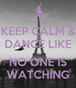 Poster: KEEP CALM & DANCE LIKE  NO ONE IS WATCHING