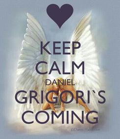 Poster: KEEP CALM DANIEL GRIGORI`S COMING