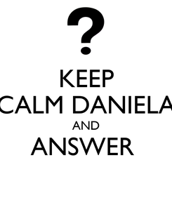Poster: KEEP CALM DANIELA AND ANSWER