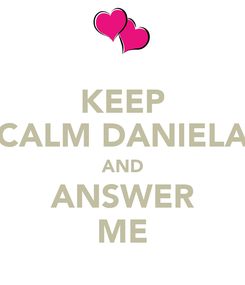 Poster: KEEP CALM DANIELA AND ANSWER ME