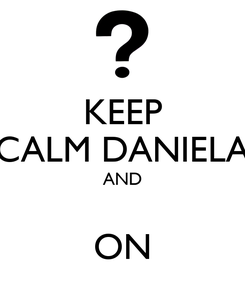 Poster: KEEP CALM DANIELA AND  ON
